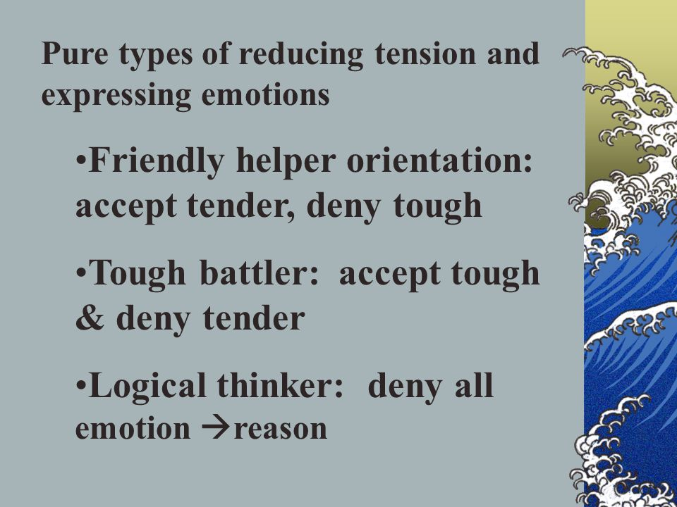 Pure types of reducing tension and expressing emotions Friendly helper orientation: accept tender, deny tough Tough battler: accept tough & deny tender Logical thinker: deny all emotion  reason