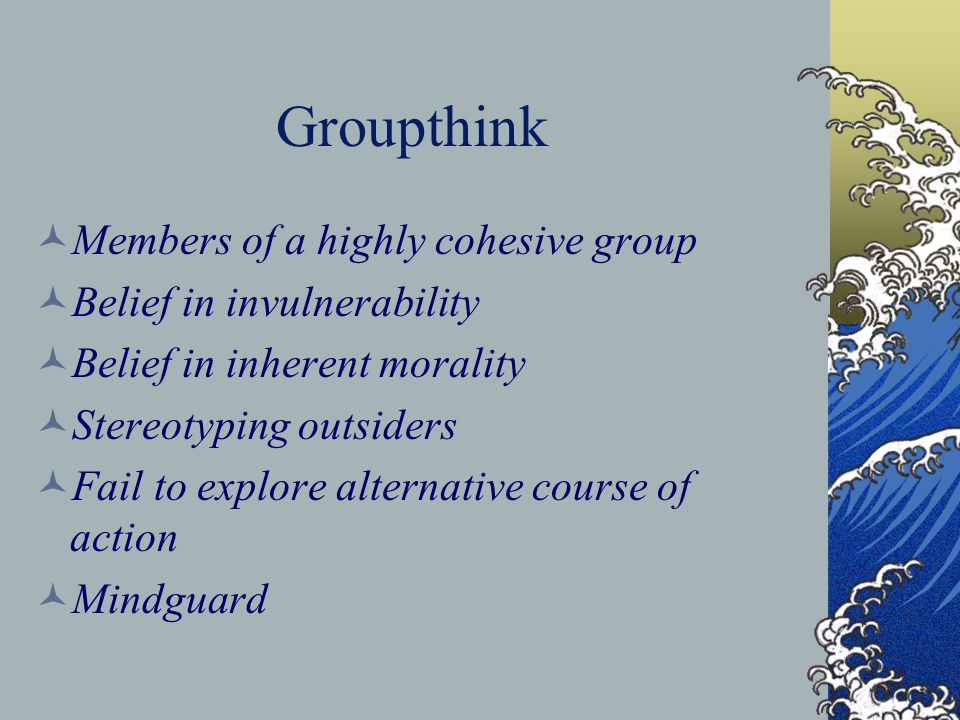 Groupthink Members of a highly cohesive group Belief in invulnerability Belief in inherent morality Stereotyping outsiders Fail to explore alternative course of action Mindguard