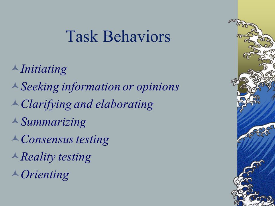 Task Behaviors Initiating Seeking information or opinions Clarifying and elaborating Summarizing Consensus testing Reality testing Orienting