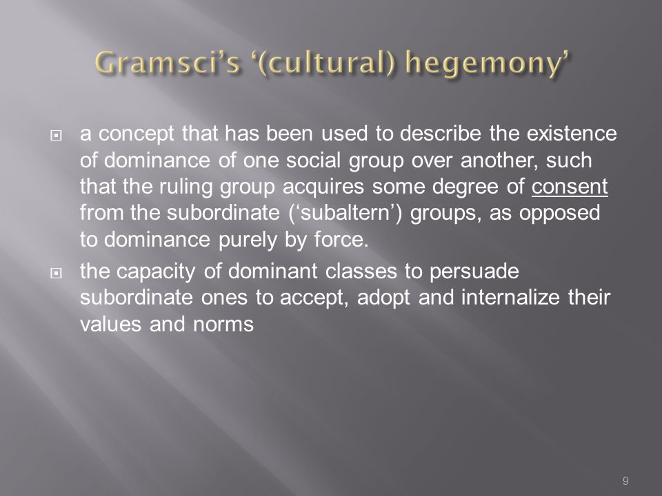  a concept that has been used to describe the existence of dominance of one social group over another, such that the ruling group acquires some degree of consent from the subordinate ('subaltern') groups, as opposed to dominance purely by force.