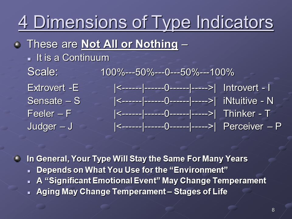 8 4 Dimensions of Type Indicators These are Not All or Nothing – These are Not All or Nothing – It is a Continuum It is a Continuum Scale: 100%---50%---0---50%---100% Extrovert -E | | Introvert - I Sensate – S | | iNtuitive - N Feeler – F | | Thinker - T Judger – J | | Perceiver – P In General, Your Type Will Stay the Same For Many Years In General, Your Type Will Stay the Same For Many Years Depends on What You Use for the Environment Depends on What You Use for the Environment A Significant Emotional Event May Change Temperament A Significant Emotional Event May Change Temperament Aging May Change Temperament – Stages of Life Aging May Change Temperament – Stages of Life