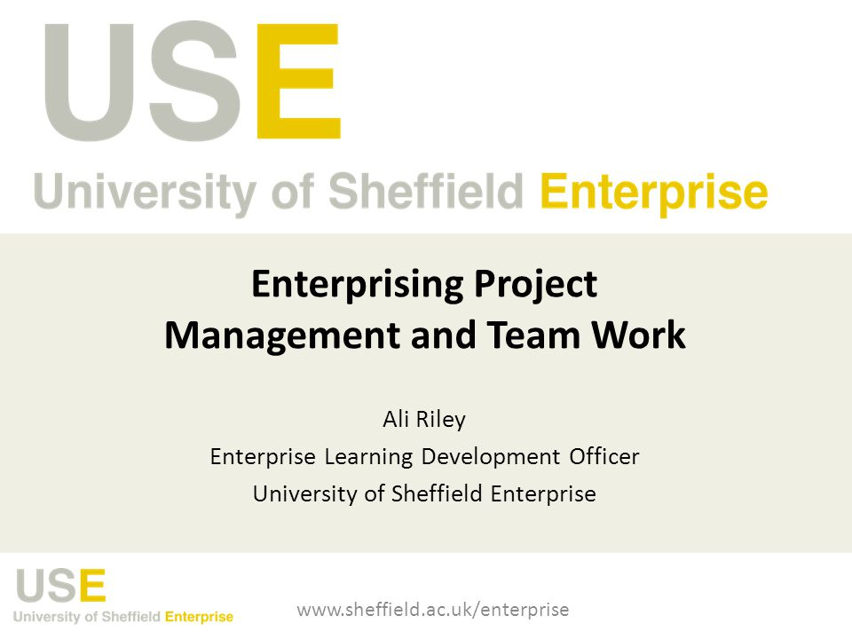 Enterprising Project Management and Team Work Ali Riley Enterprise Learning Development Officer University of Sheffield Enterprise www.sheffield.ac.uk/enterprise