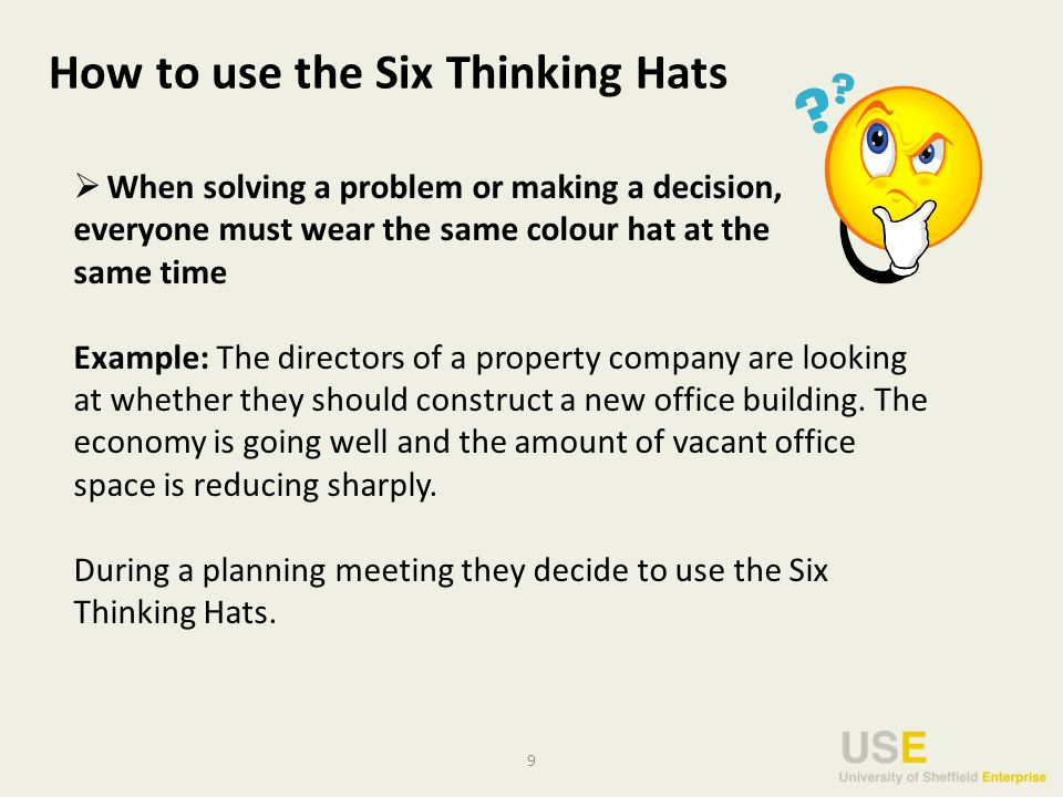 9 How to use the Six Thinking Hats  When solving a problem or making a decision, everyone must wear the same colour hat at the same time Example: The directors of a property company are looking at whether they should construct a new office building.