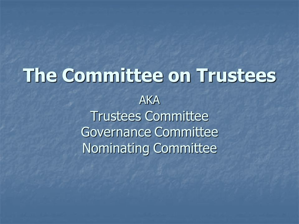The Committee on Trustees AKA Trustees Committee Governance Committee Nominating Committee