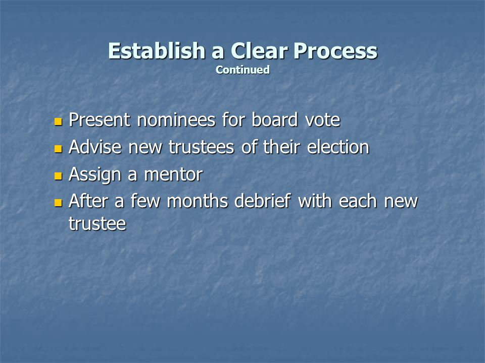Establish a Clear Process Continued Present nominees for board vote Present nominees for board vote Advise new trustees of their election Advise new trustees of their election Assign a mentor Assign a mentor After a few months debrief with each new trustee After a few months debrief with each new trustee