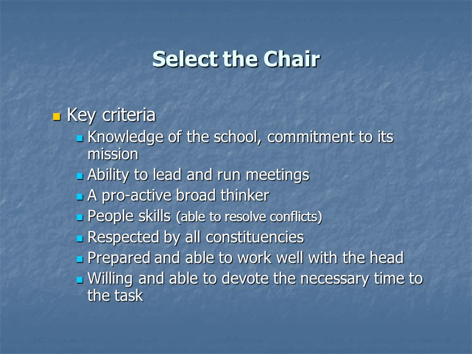 Select the Chair Key criteria Key criteria Knowledge of the school, commitment to its mission Knowledge of the school, commitment to its mission Ability to lead and run meetings Ability to lead and run meetings A pro-active broad thinker A pro-active broad thinker People skills (able to resolve conflicts) People skills (able to resolve conflicts) Respected by all constituencies Respected by all constituencies Prepared and able to work well with the head Prepared and able to work well with the head Willing and able to devote the necessary time to the task Willing and able to devote the necessary time to the task