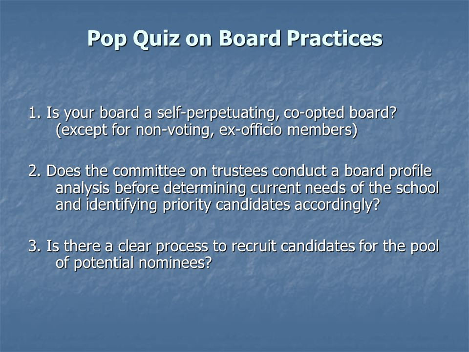 Pop Quiz on Board Practices 1. Is your board a self-perpetuating, co-opted board.