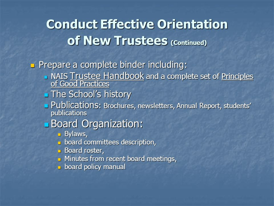 Conduct Effective Orientation of New Trustees (Continued) Prepare a complete binder including: Prepare a complete binder including: NAIS Trustee Handbook and a complete set of Principles of Good Practices NAIS Trustee Handbook and a complete set of Principles of Good Practices The School's history The School's history Publications : Brochures, newsletters, Annual Report, students' publications Publications : Brochures, newsletters, Annual Report, students' publications Board Organization: Board Organization: Bylaws, Bylaws, board committees description, board committees description, Board roster, Board roster, Minutes from recent board meetings, Minutes from recent board meetings, board policy manual board policy manual