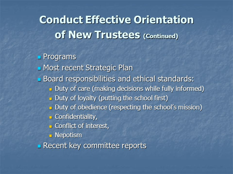 Conduct Effective Orientation of New Trustees (Continued) Programs Programs Most recent Strategic Plan Most recent Strategic Plan Board responsibilities and ethical standards: Board responsibilities and ethical standards: Duty of care (making decisions while fully informed) Duty of care (making decisions while fully informed) Duty of loyalty (putting the school first) Duty of loyalty (putting the school first) Duty of obedience (respecting the school's mission) Duty of obedience (respecting the school's mission) Confidentiality, Confidentiality, Conflict of interest, Conflict of interest, Nepotism Nepotism Recent key committee reports Recent key committee reports