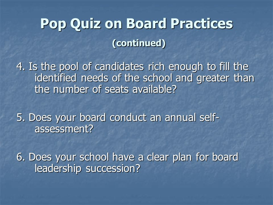 Pop Quiz on Board Practices (continued) 7.Are new trustees given a thorough orientation.