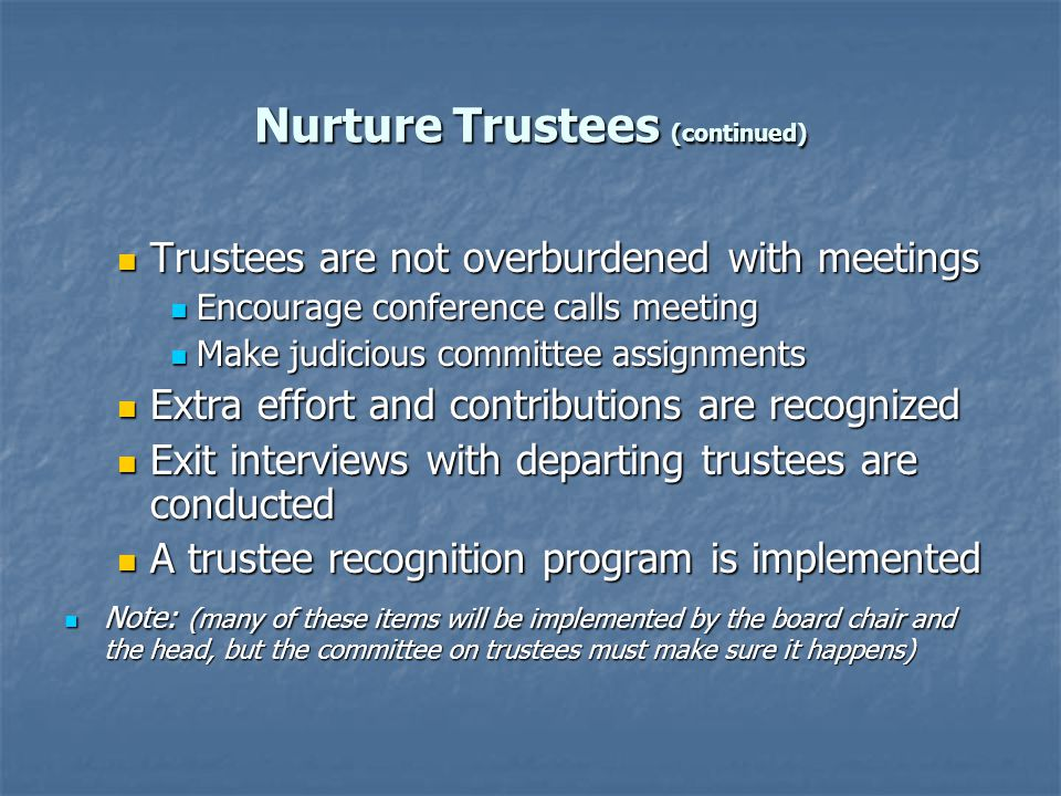Nurture Trustees (continued) Trustees are not overburdened with meetings Trustees are not overburdened with meetings Encourage conference calls meeting Encourage conference calls meeting Make judicious committee assignments Make judicious committee assignments Extra effort and contributions are recognized Extra effort and contributions are recognized Exit interviews with departing trustees are conducted Exit interviews with departing trustees are conducted A trustee recognition program is implemented A trustee recognition program is implemented Note: (many of these items will be implemented by the board chair and the head, but the committee on trustees must make sure it happens) Note: (many of these items will be implemented by the board chair and the head, but the committee on trustees must make sure it happens)