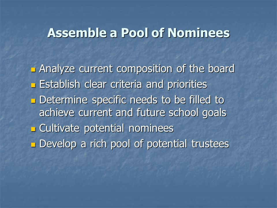 Assemble a Pool of Nominees Analyze current composition of the board Analyze current composition of the board Establish clear criteria and priorities Establish clear criteria and priorities Determine specific needs to be filled to achieve current and future school goals Determine specific needs to be filled to achieve current and future school goals Cultivate potential nominees Cultivate potential nominees Develop a rich pool of potential trustees Develop a rich pool of potential trustees