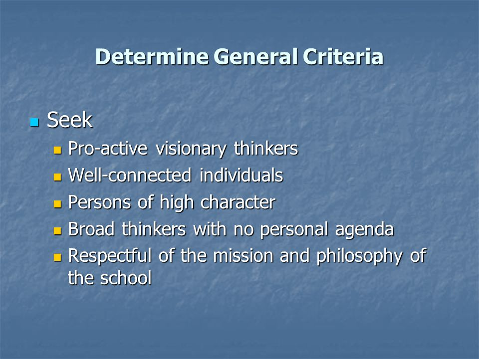 Select Other Officers Key criteria Key criteria Knowledge of the school, commitment to its mission Knowledge of the school, commitment to its mission Possesses necessary expertise for the position (particularly important for Treasurer) Possesses necessary expertise for the position (particularly important for Treasurer) Ability to see the big picture Ability to see the big picture Willing to give the time necessary Willing to give the time necessary Respected by other trustees Respected by other trustees Able to work well with the head Able to work well with the head Potential for leadership succession (make judicious committee or officer appointments with this in mind) Potential for leadership succession (make judicious committee or officer appointments with this in mind)