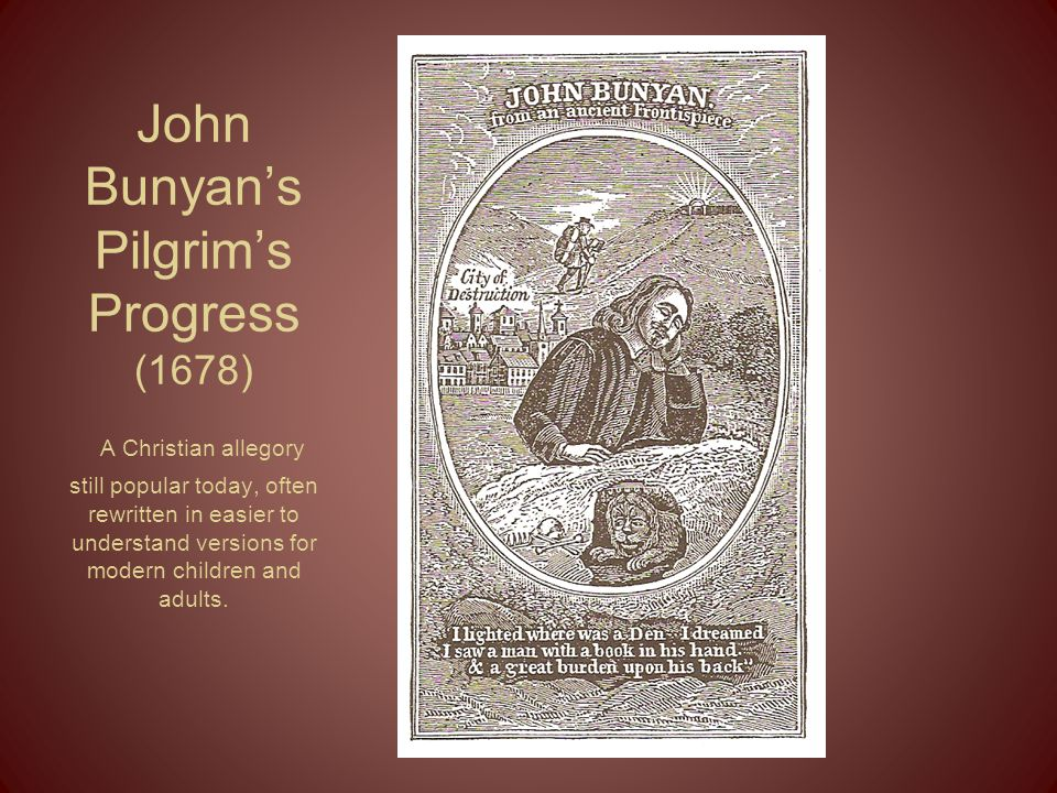 John Bunyan's Pilgrim's Progress (1678) A Christian allegory still popular today, often rewritten in easier to understand versions for modern children