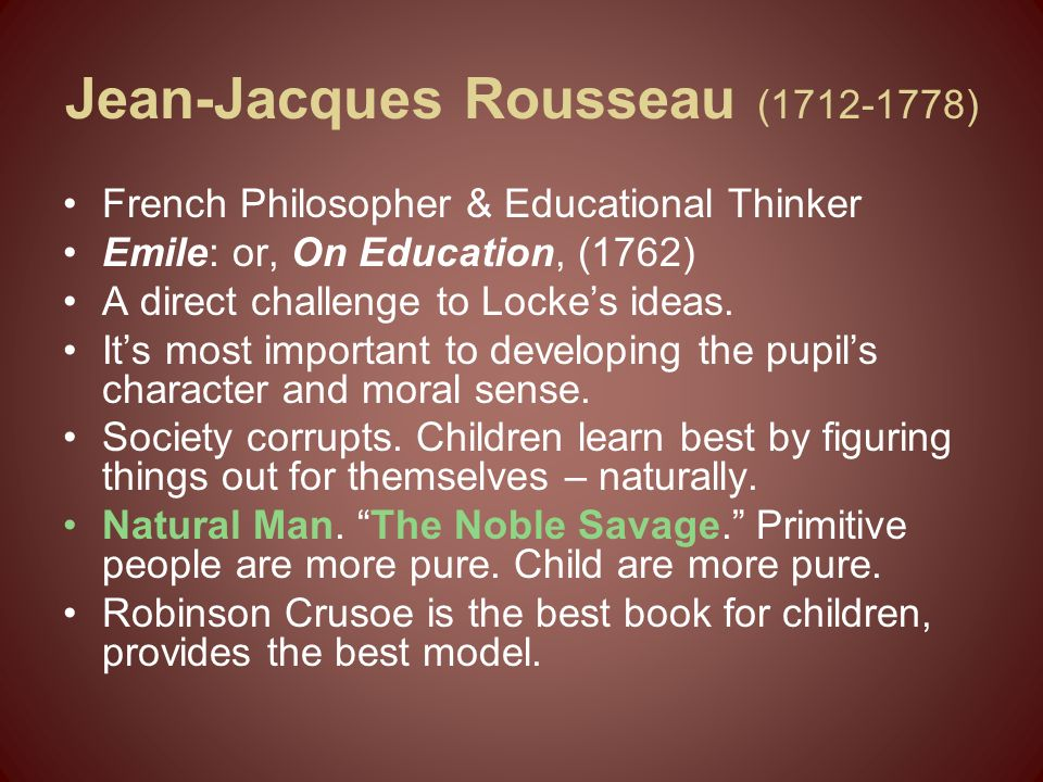 Jean-Jacques Rousseau (1712-1778) French Philosopher & Educational Thinker Emile: or, On Education, (1762) A direct challenge to Locke's ideas. It's m