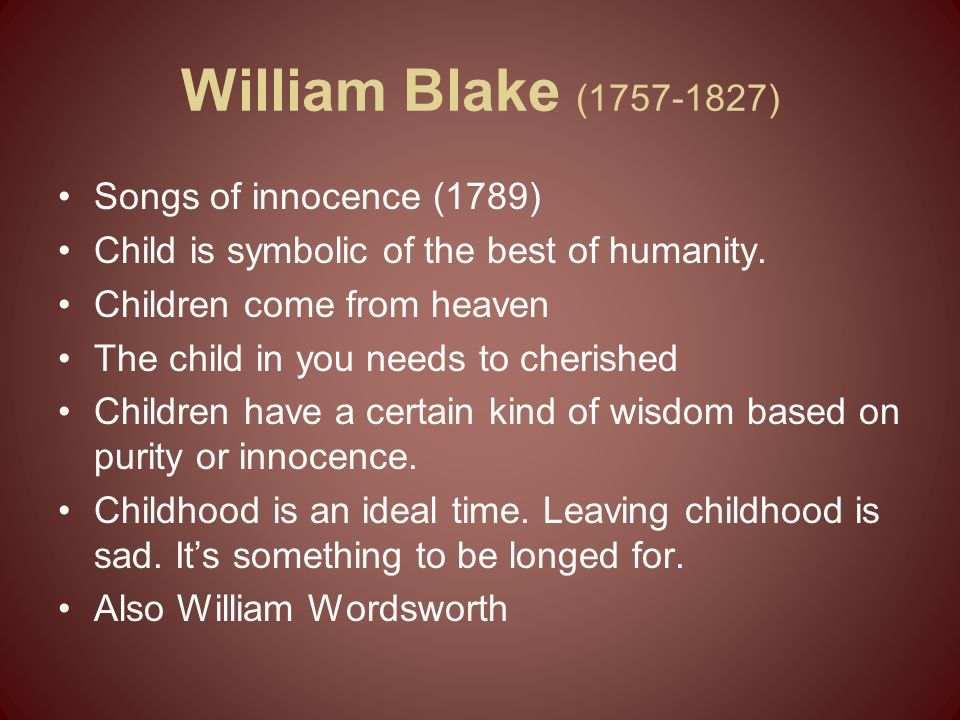 William Blake (1757-1827) Songs of innocence (1789) Child is symbolic of the best of humanity. Children come from heaven The child in you needs to che