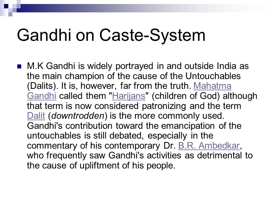 Gandhi on Caste-System M.K Gandhi is widely portrayed in and outside India as the main champion of the cause of the Untouchables (Dalits). It is, howe