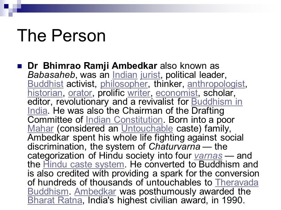 The Person Dr Bhimrao Ramji Ambedkar also known as Babasaheb, was an Indian jurist, political leader, Buddhist activist, philosopher, thinker, anthrop