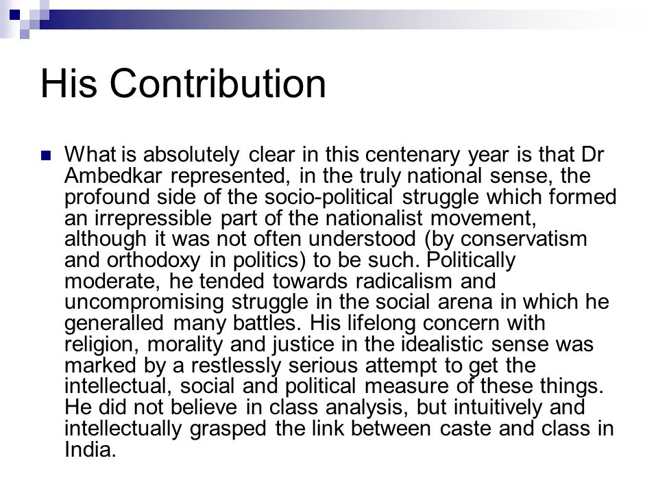 His Contribution What is absolutely clear in this centenary year is that Dr Ambedkar represented, in the truly national sense, the profound side of th