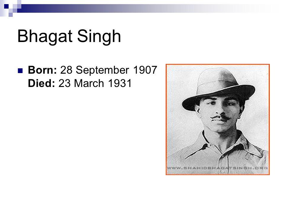 Bhagat Singh Born: 28 September 1907 Died: 23 March 1931