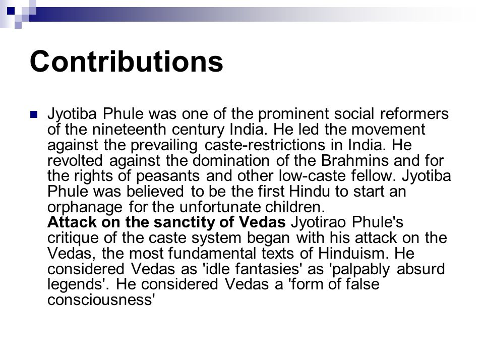 Contributions Jyotiba Phule was one of the prominent social reformers of the nineteenth century India. He led the movement against the prevailing cast