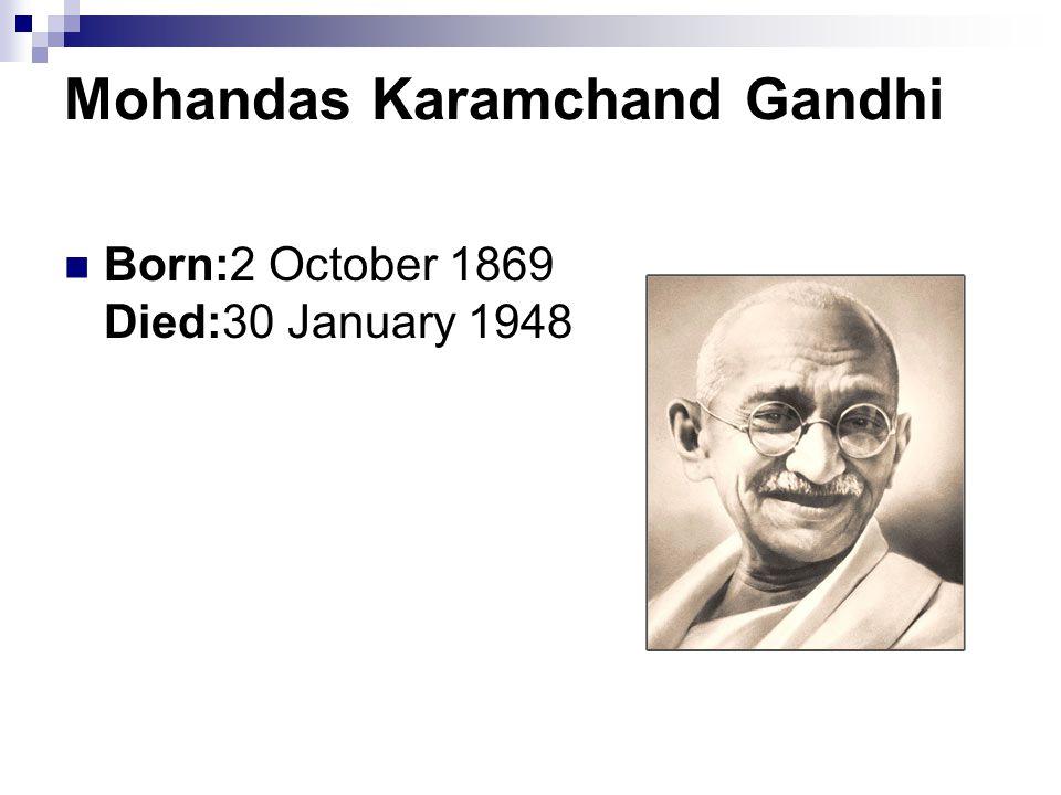 Mohandas Karamchand Gandhi Born:2 October 1869 Died:30 January 1948