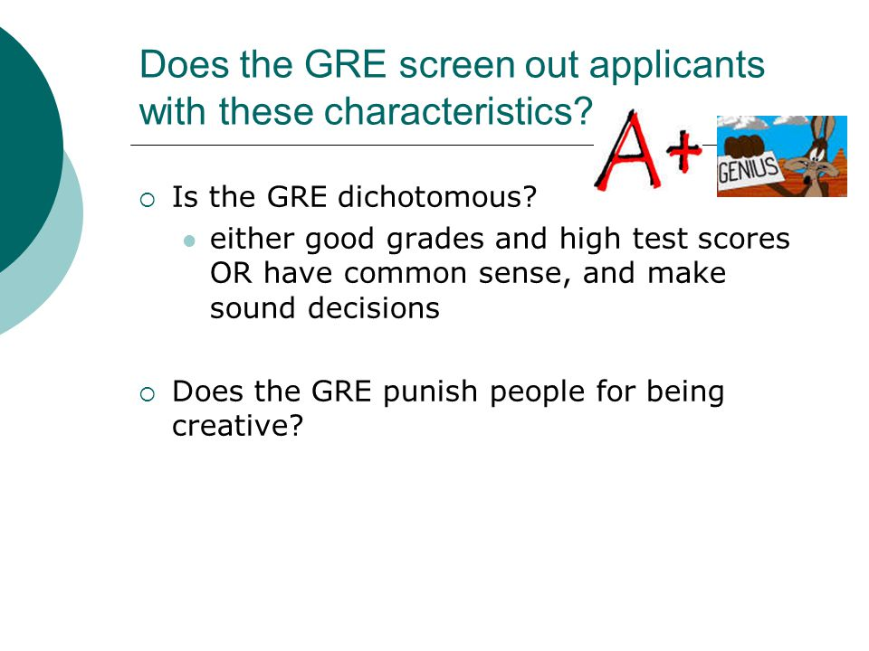 GRE Criticisms- an attack on standardized testing  Tests tap only a very narrow set of skills and abilities  do not reflect traits important for success in academia or elsewhere (Reich, 2001) Does not measure out of the box thinking