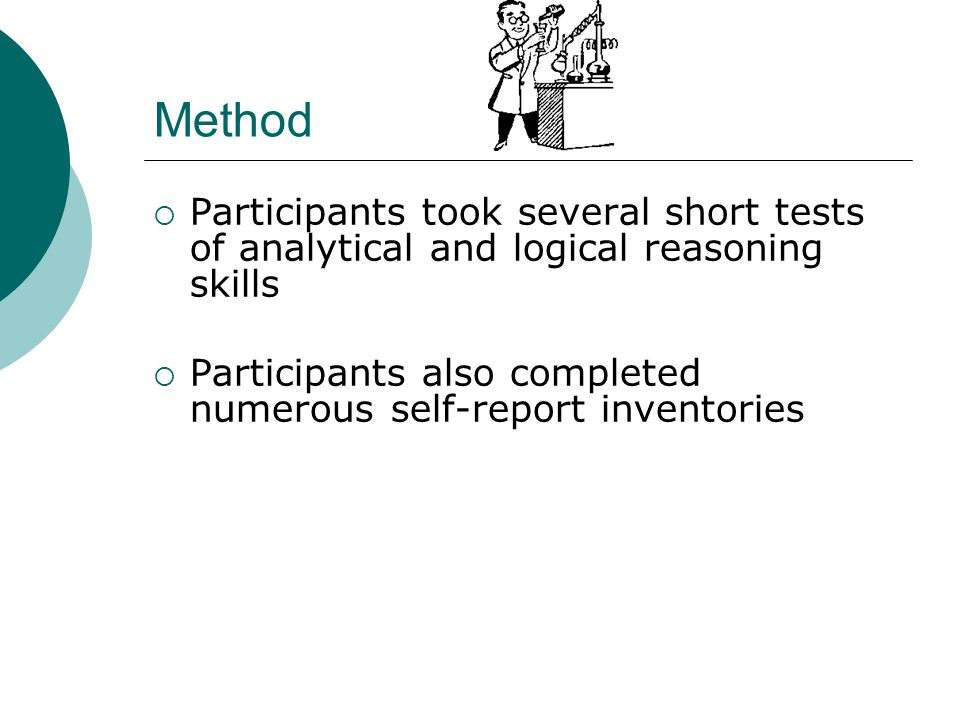 Method  Participants took several short tests of analytical and logical reasoning skills  Participants also completed numerous self-report inventories