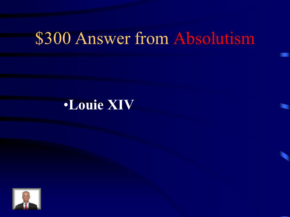 $300 Question from Absolutism Which absolute monarch was widely known as the sun-king and famous for saying I am the state