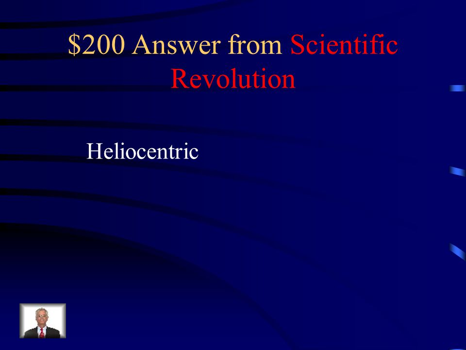 $200 Question from Scientific Revolution What is the proper name for a sun- centered universe