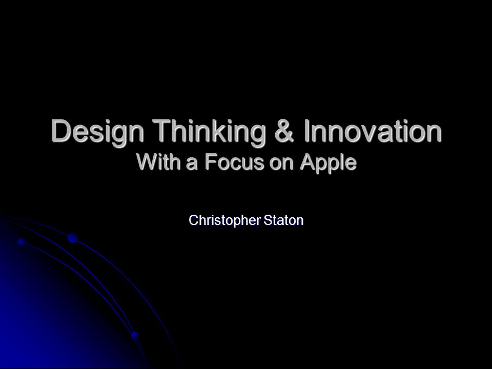 Design Thinking & Innovation With a Focus on Apple Christopher Staton
