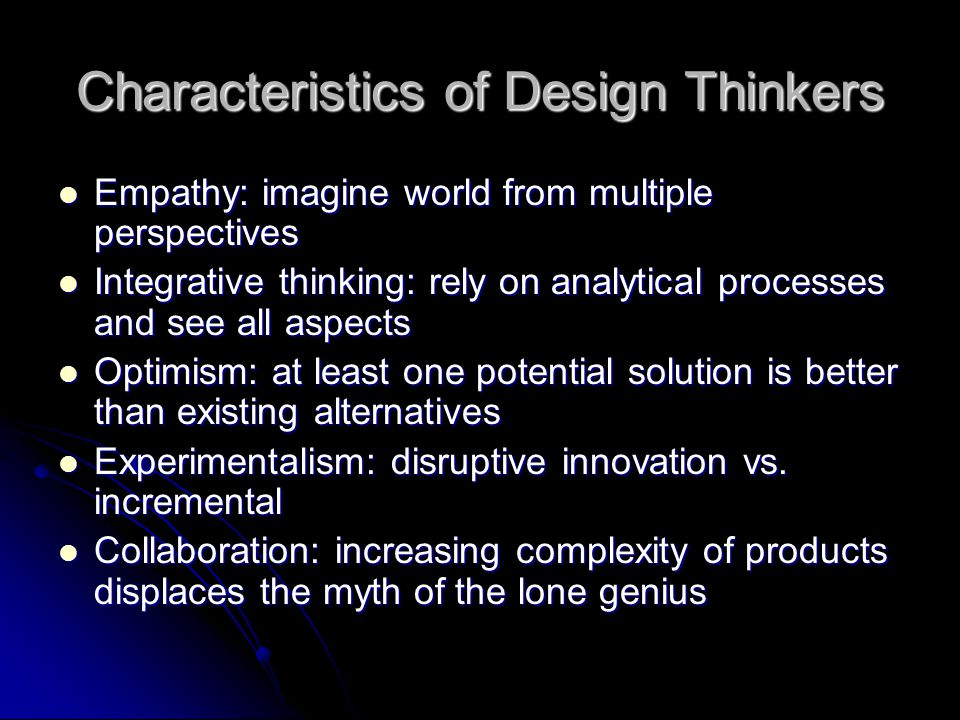 Characteristics of Design Thinkers Empathy: imagine world from multiple perspectives Empathy: imagine world from multiple perspectives Integrative thi