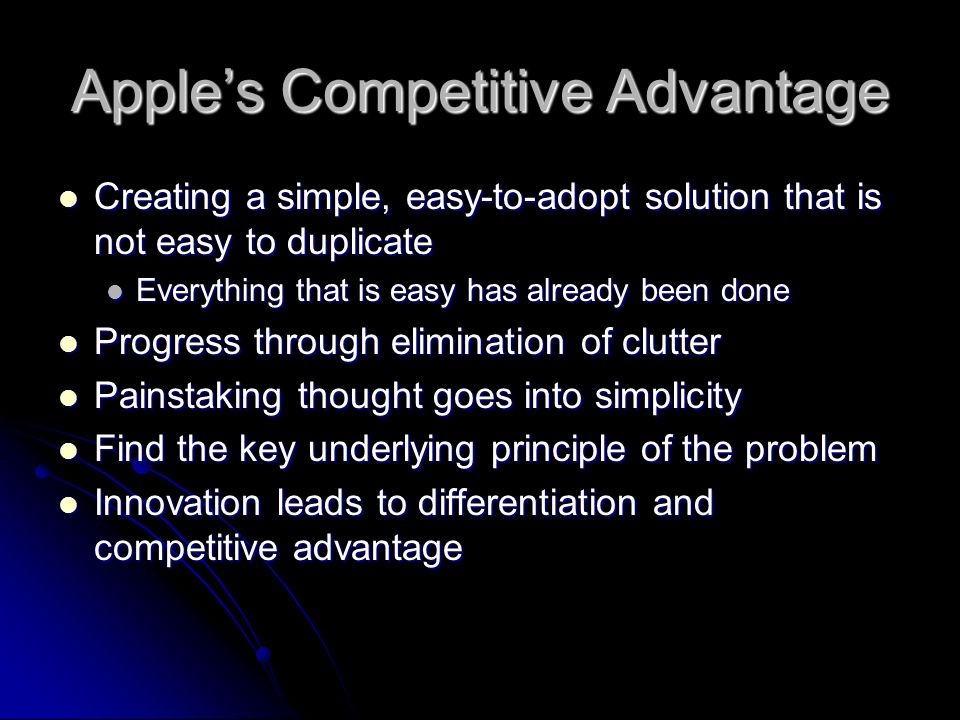 Apple's Competitive Advantage Creating a simple, easy-to-adopt solution that is not easy to duplicate Creating a simple, easy-to-adopt solution that i