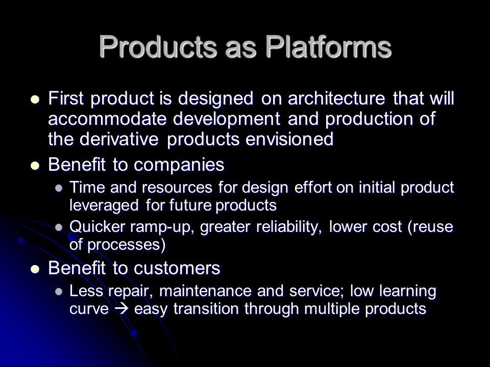 Products as Platforms First product is designed on architecture that will accommodate development and production of the derivative products envisioned