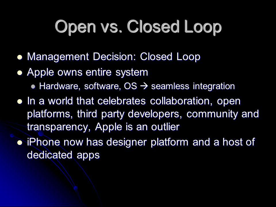 Open vs. Closed Loop Management Decision: Closed Loop Management Decision: Closed Loop Apple owns entire system Apple owns entire system Hardware, sof