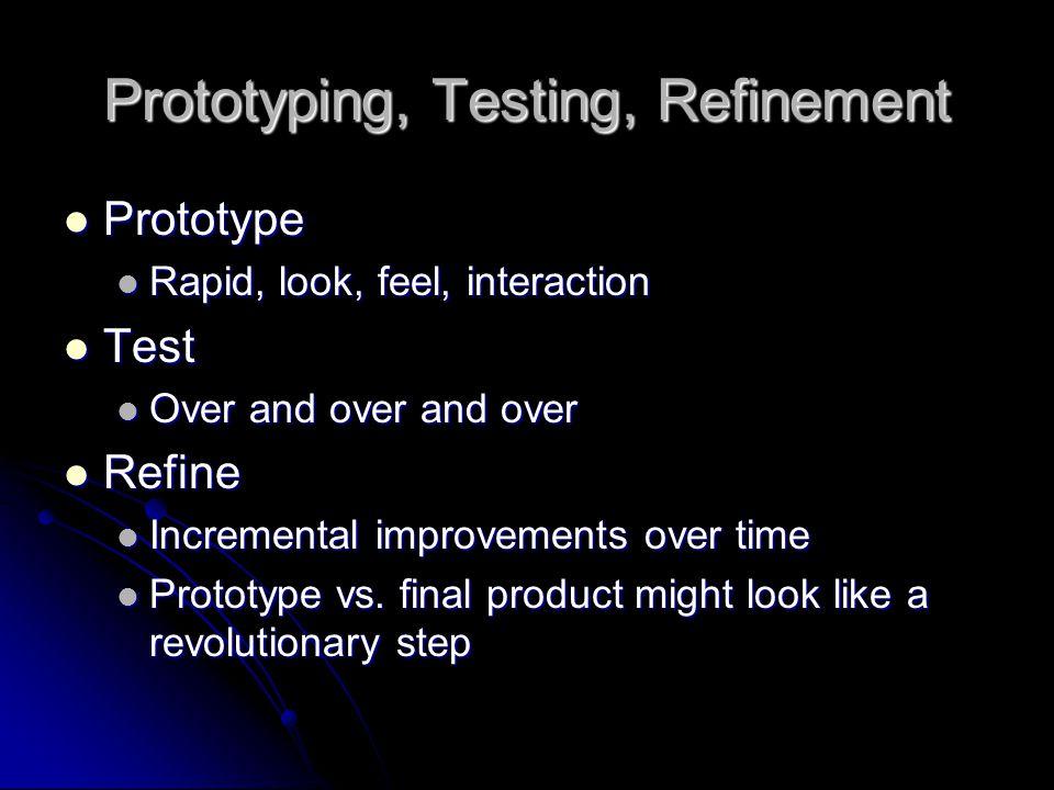 Prototyping, Testing, Refinement Prototype Prototype Rapid, look, feel, interaction Rapid, look, feel, interaction Test Test Over and over and over Ov