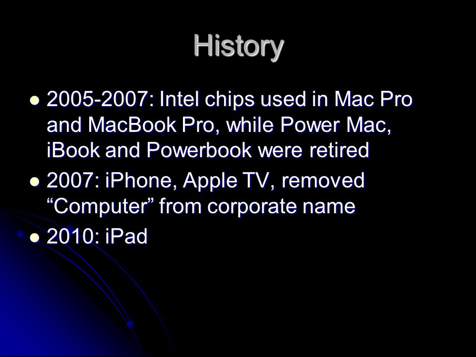 History 2005-2007: Intel chips used in Mac Pro and MacBook Pro, while Power Mac, iBook and Powerbook were retired 2005-2007: Intel chips used in Mac P