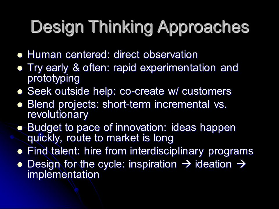 Characteristics of Design Thinkers Empathy: imagine world from multiple perspectives Empathy: imagine world from multiple perspectives Integrative thinking: rely on analytical processes and see all aspects Integrative thinking: rely on analytical processes and see all aspects Optimism: at least one potential solution is better than existing alternatives Optimism: at least one potential solution is better than existing alternatives Experimentalism: disruptive innovation vs.
