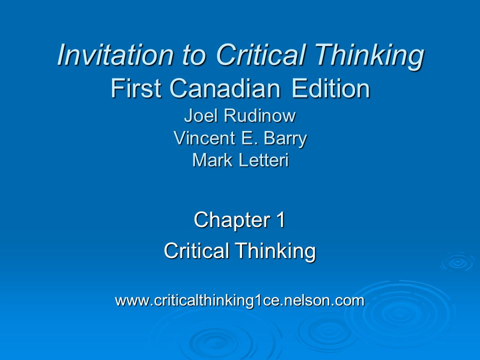 Chapter 1 Critical Thinking www.criticalthinking1ce.nelson.com Invitation to Critical Thinking First Canadian Edition Joel Rudinow Vincent E. Barry Ma