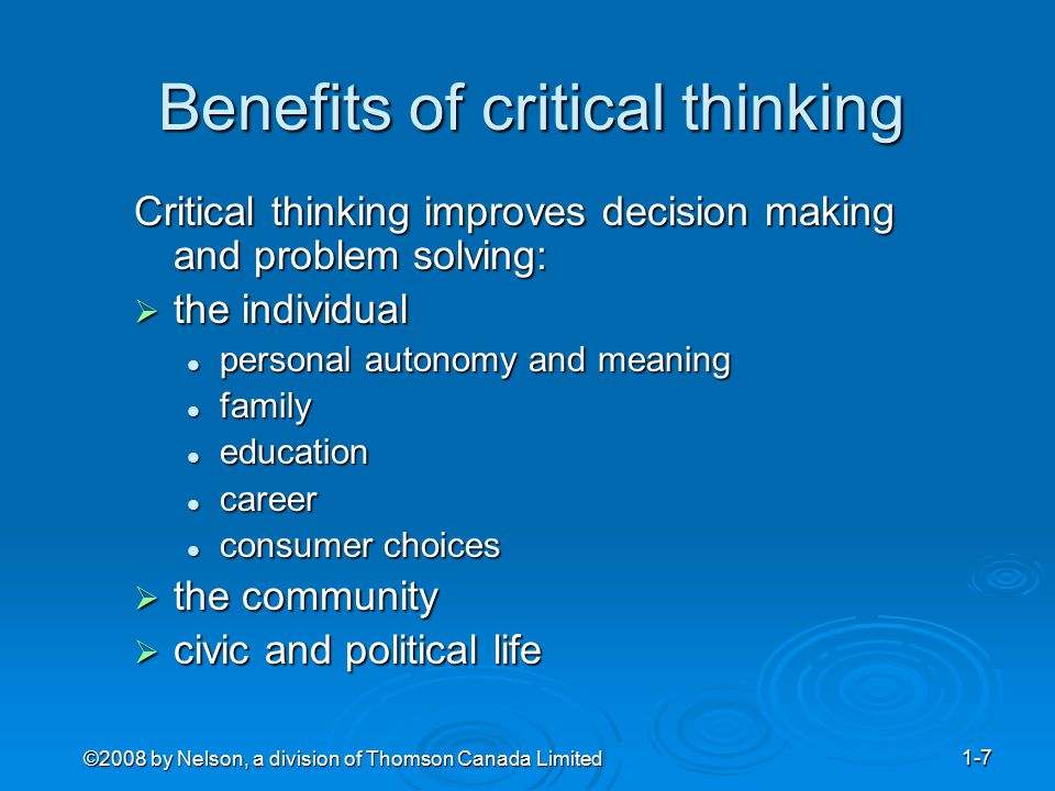 ©2008 by Nelson, a division of Thomson Canada Limited 1-7 Benefits of critical thinking Critical thinking improves decision making and problem solving