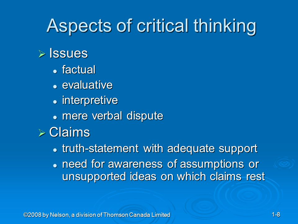 ©2008 by Nelson, a division of Thomson Canada Limited 1-9 Resolving obstacles to critical thinking Obstacle — relativism or subjectivism  Remedy — patience and tenacity in pursuit of the truth Obstacle — egocentrism and ethnocentricity  Remedy — intellectual humility Obstacle — intimidation by authority  Remedy — Intellectual independence Obstacle — conformism  Remedy — intellectual courage Obstacle — unexamined and inferential assumptions, and presuppositions  Remedy — examination of assumptions and presuppositions