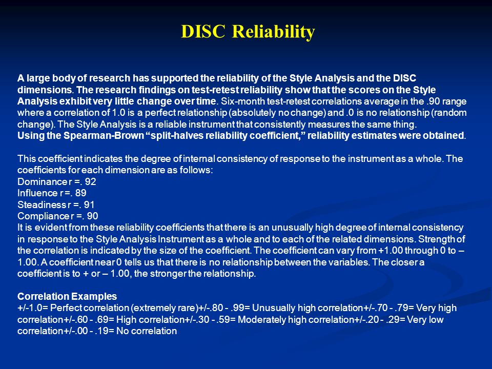 A large body of research has supported the reliability of the Style Analysis and the DISC dimensions. The research findings on test-retest reliability