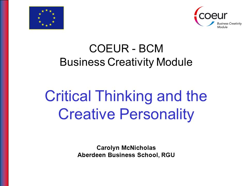 COEUR - BCM Business Creativity Module Critical Thinking and the Creative Personality Carolyn McNicholas Aberdeen Business School, RGU