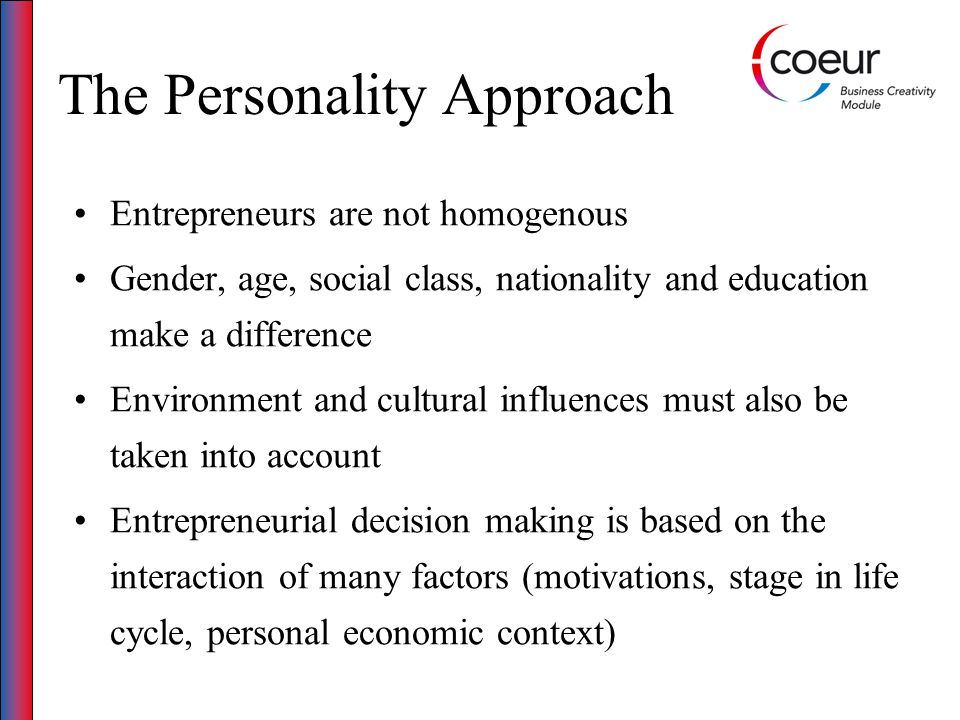 The Personality Approach Entrepreneurs are not homogenous Gender, age, social class, nationality and education make a difference Environment and cultu
