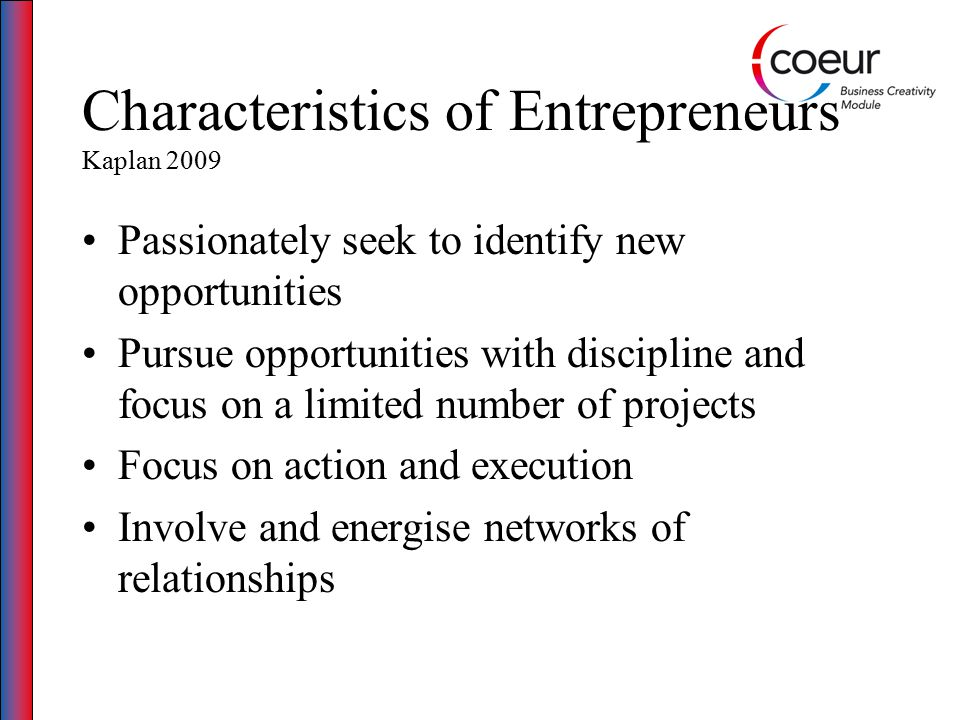 Characteristics of Entrepreneurs Kaplan 2009 Passionately seek to identify new opportunities Pursue opportunities with discipline and focus on a limit