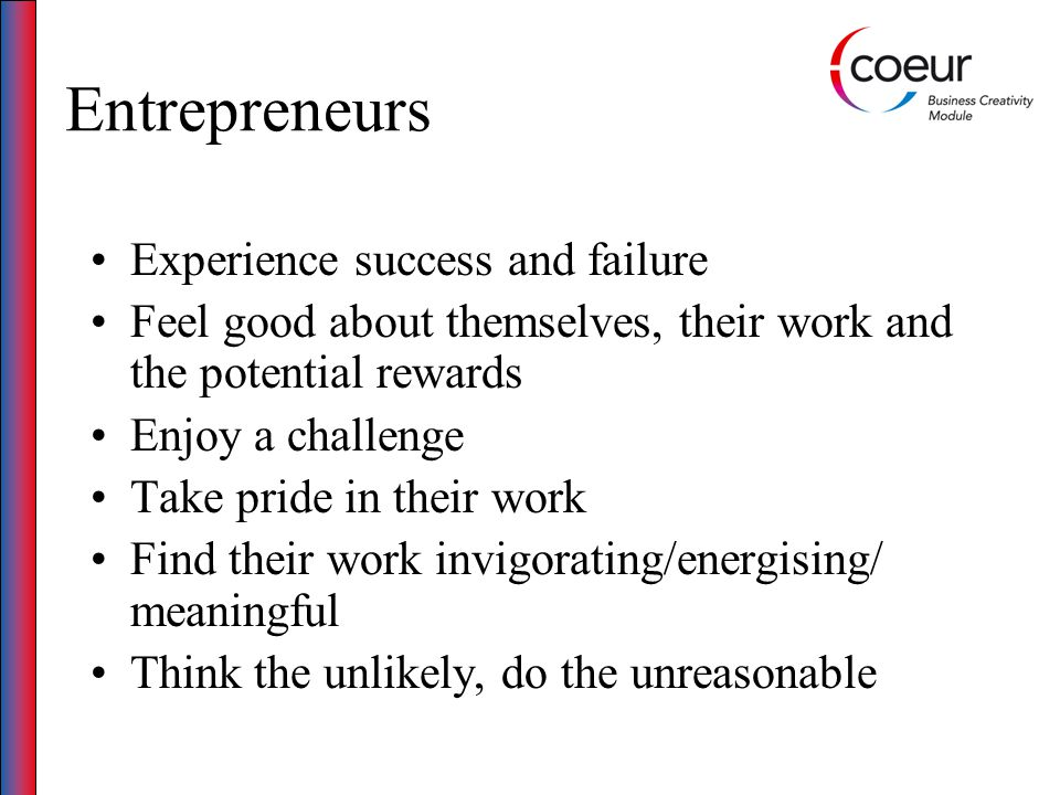 Entrepreneurs Experience success and failure Feel good about themselves, their work and the potential rewards Enjoy a challenge Take pride in their work Find their work invigorating/energising/ meaningful Think the unlikely, do the unreasonable
