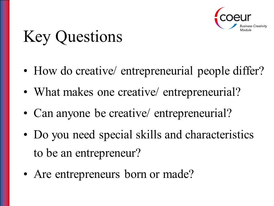 Key Questions How do creative/ entrepreneurial people differ? What makes one creative/ entrepreneurial? Can anyone be creative/ entrepreneurial? Do yo