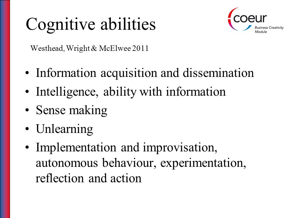 Cognitive abilities Westhead, Wright & McElwee 2011 Information acquisition and dissemination Intelligence, ability with information Sense making Unlearning Implementation and improvisation, autonomous behaviour, experimentation, reflection and action