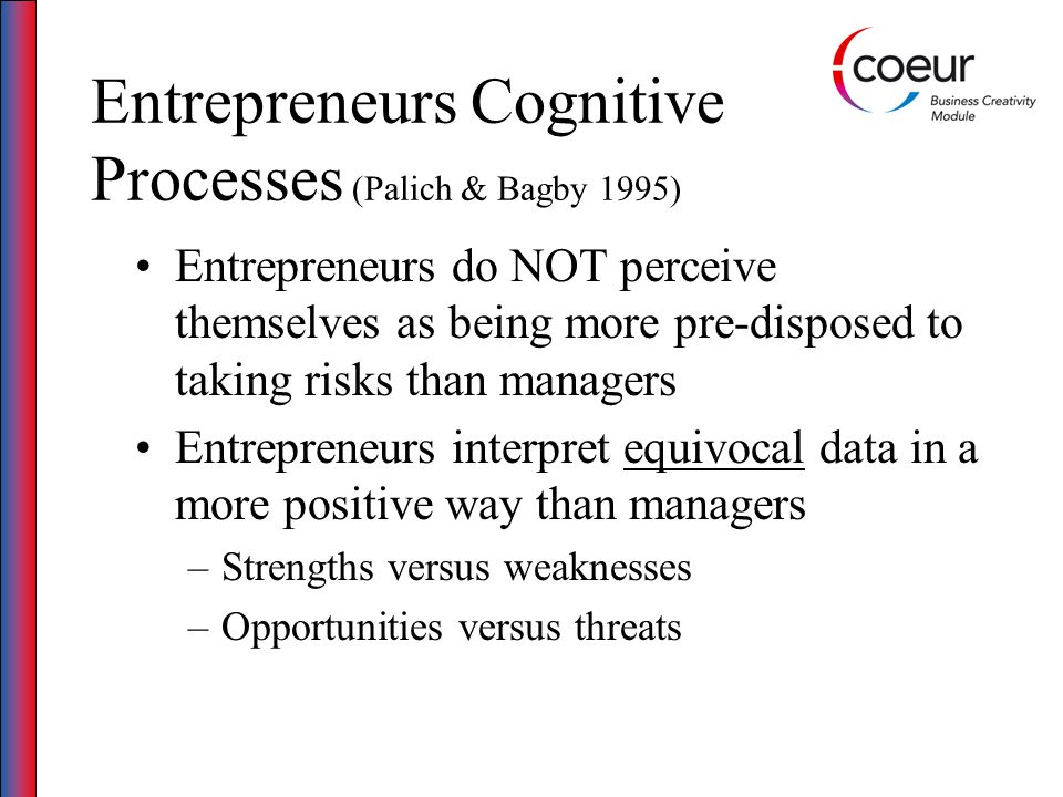 Entrepreneurs Cognitive Processes (Palich & Bagby 1995) Entrepreneurs do NOT perceive themselves as being more pre-disposed to taking risks than manag