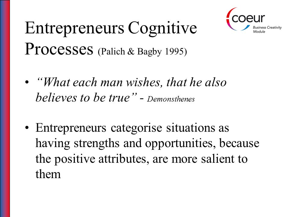 Entrepreneurs Cognitive Processes (Palich & Bagby 1995) What each man wishes, that he also believes to be true - Demonsthenes Entrepreneurs categorise situations as having strengths and opportunities, because the positive attributes, are more salient to them